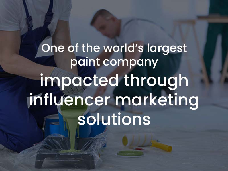 Impacted one of the largest paint company in the world through our Influencer Marketing Solutions
