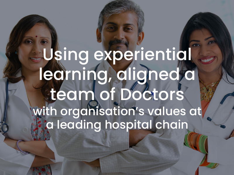 Using experiential learning to align a team of doctors with organizations values at a leading hospital chain